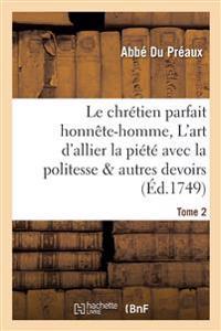 Le Chr�tien Parfait Honn�te-Homme, Ou l'Art d'Allier La Pi�t� Avec La Politesse Tome 2