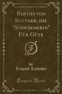 Bertha Von Suttner, Die Schwarmerin Fur Gute (Classic Reprint)