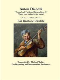 Anton Diabelli: Trenta Studi Facili Per Chitarra Opus 39 (Thirty Easy Studies for the Guitar) in Tablature and Modern Notation for Baritone Ukulele