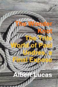 The Wonder Knot - the Trite World of Paul Undres, a Final Expose