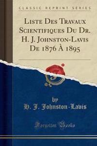 Liste Des Travaux Scientifiques Du Dr. H. J. Johnston-Lavis de 1876 a 1895 (Classic Reprint)