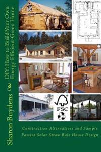 DIY: How to Build Your Own Energy Efficient Green Home: Construction Alternatives and Sample Passive Solar Straw Bale House