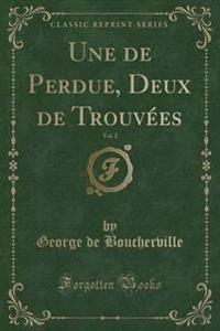 Une de Perdue, Deux de Trouv es, Vol. 2 (Classic Reprint)
