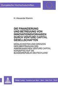 Die Finanzierung Und Betreuung Von Innovationsvorhaben Durch Venture Capital Gesellschaften: Moeglichkeiten Und Grenzen Der Uebertragung Des Amerikani