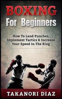 Boxing for Beginners: How to Land Punches, Implement Tactics & Increase Your Speed in the Ring