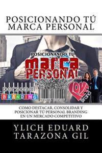 Posicionando Tú Marca Personal: Como Destacar, Consolidar Y Posicionar Tú Personal Branding En Un Mercado Competitivo