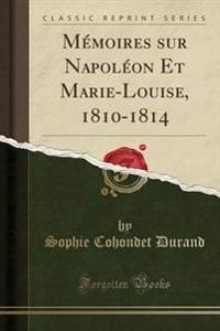 Memoires Sur Napoleon Et Marie-Louise, 1810-1814 (Classic Reprint)