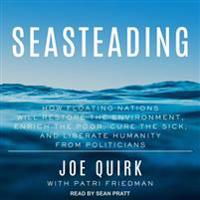 Seasteading: How Floating Nations Will Restore the Environment, Enrich the Poor, Cure the Sick, and Liberate Humanity from Politici