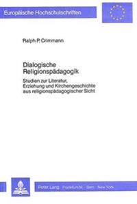 Dialogische Religionspaedagogik: Studien Zur Literatur, Erziehung Und Kirchengeschichte Aus Religionspaedagogischer Sicht