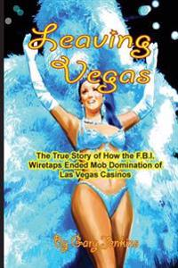 Leaving Vegas: The True Story of How the FBI Wiretaps Ended Mob Domination of Las Vegas Casinos