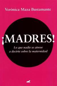Madres!: Lo Que Nadie Se Atreve a Decirte Sobre La Maternidad / Mothers!