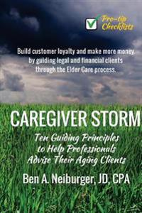 Caregiver Storm: How to Make Money While Building Customer Loyalty by Helping Clients in Crisis