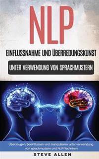 Nlp - Einflussnahme Und Überredungskunst. Überzeugen, Beeinflussen Und Manipulieren Unter Verwendung Von Sprachmustern Und Nlp-Techniken