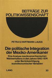 Die Politische Integration Der Mexiko-Amerikaner: Eine Analyse Mexikoamerikanischen Wahlverhaltens in Den Jahren 1960-1974 Unter Beruecksichtigung Soz