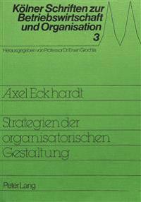 Strategie Der Organisatorischen Gestaltung: Konzeptionelle Und Empirische Grundlagen Einer Gestaltungstheorie Unter Besonderer Beruecksichtigung Der G