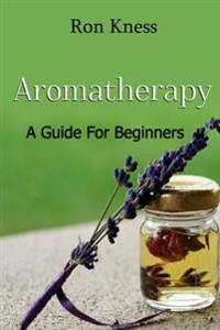 Aromatherapy - A Guide for Beginners: Reap the Benefits of Using Essential Oils in Your Life