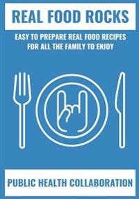 Real Food Rocks: Easy to Prepare Real Food Recipes for All the Family to Enjoy
