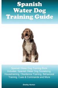 Spanish Water Dog Training Guide Spanish Water Dog Training Book Includes: Spanish Water Dog Socializing, Housetraining, Obedience Training, Behaviora