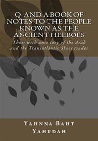 Q and A Book of Notes to the People Known as the Ancient Heeboes: Those with Ancestory of the Arab and the Transatlantic Slave Trades