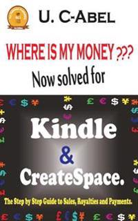 Where Is My Money? Now Solved for Kindle and Createspace.: The Step by Step Guide to Sales, Royalties and Payments.