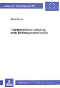 Arbeitsorientierte Forschung in Der Betriebswirtschaftslehre: Eine Kritische Analyse Methodologischer Grundlagen Der Neueren Betriebswirtschaftslehre