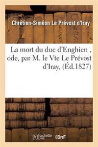La Mort Du Duc d'Enghien, Ode, Par M. Le Vte Le Pr�vost d'Iray,