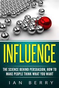 Influence: The Science Behind Persuasion: How to Make People Think What You Want
