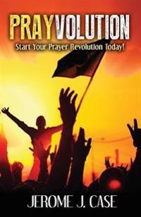 Prayvolution: Start Your Prayer Revolution Today!