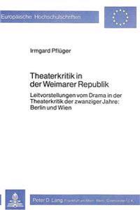 Theaterkritik in Der Weimarer Republik: Leitvorstellungen Vom Drama in Der Theaterkritik Der Zwanziger Jahre: Berlin Und Wien
