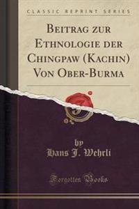 Beitrag Zur Ethnologie Der Chingpaw (Kachin) Von Ober-Burma (Classic Reprint)