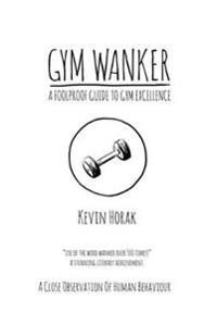 Gym Wanker a Foolproof Guide to Gym Excellence