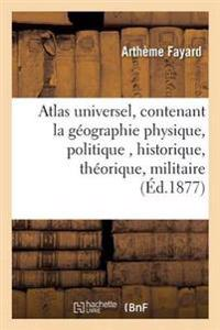 Atlas Universel, Contenant La Geographie Physique, Politique, Historique, Theorique, Militaire