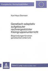 Genetisch-Adaptativ Aufgebauter Rechnergestuetzter Kleingruppenunterricht: Begruendungen Fuer Einen Genetischen Unterricht