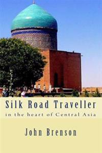 Silk Road Traveller: In the Heart of Central Asia