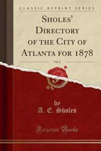 Sholes' Directory of the City of Atlanta for 1878, Vol. 2 (Classic Reprint)