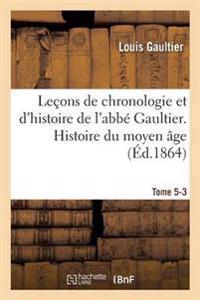 Lecons de Chronologie Et D'Histoire de L'Abbe Gaultier. Tome V, Histoire Du Moyen Age