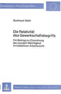 Die Relativitaet Des Gewerkschaftsbegriffs: Ein Beitrag Zur Einordnung Der Sozialen Maechtigkeit Im Kollektiven Arbeitsrecht