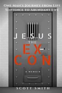 Jesus the Ex-Con: One Man's Journey from Life Sentence to Abundant Life