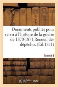 Documents Publies Pour Servir A L'Histoire de la Guerre de 1870-1871 Recueil Des Depeches Tome 8-3