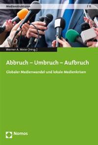 Abbruch - Umbruch - Aufbruch: Globaler Medienwandel Und Lokale Medienkrisen