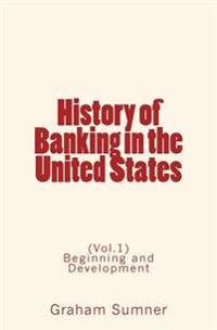 History of Banking in the United States: (Vol.1) Beginning and Development