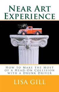 Near Art Experience: How to Make the Most of a Head-On Collision with a Drunk Driver