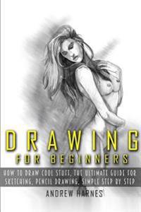 Drawing: Drawing for Beginners- The Ultimate Guide for Drawing, Sketching, How to Draw Cool Stuff, Pencil Drawing Book