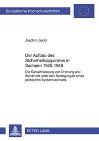 Der Aufbau Des Sicherheitsapparates in Sachsen 1945-1949: Die Gewaehrleistung Von Ordnung Und Sicherheit Unter Den Bedingungen Eines Politischen Syste