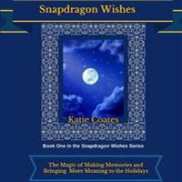 Snapdragon Wishes: The Magic of Making Memories and Bringing More Meaning to the Holidays