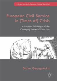 European Civil Service in (Times Of) Crisis: A Political Sociology of the Changing Power of Eurocrats