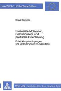 Prosoziale Motivation, Selbstkonzept Und Politische Orientierung: Entwicklungsbedingungen Und Veraenderungen Im Jugendalter