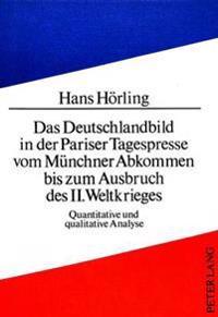 Das Deutschlandbild in Der Pariser Tagespresse Vom Muenchner Abkommen Bis Zum Ausbruch Des II. Weltkrieges: Quantitative Und Qualitative Analyse