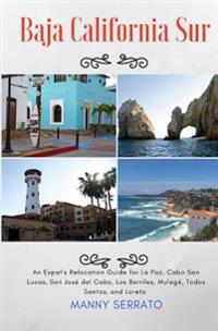 Baja California Sur: An Expat's Relocation Guide for La Paz, Cabo San Lucas, San Jose del Cabo, Los Barriles, Mulege, Todos Santos, and Lor