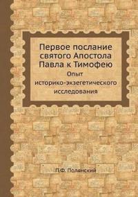 Pervoe Poslanie Svyatogo Apostola Pavla K Timofeyu. Opyt Istoriko-Ekzegeticheskogo Issledovaniya